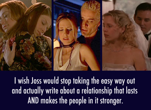 buffyconfessions:  I wish Joss would stop taking the easy way out and actually write about a relationship that lasts AND makes the people in it stronger.