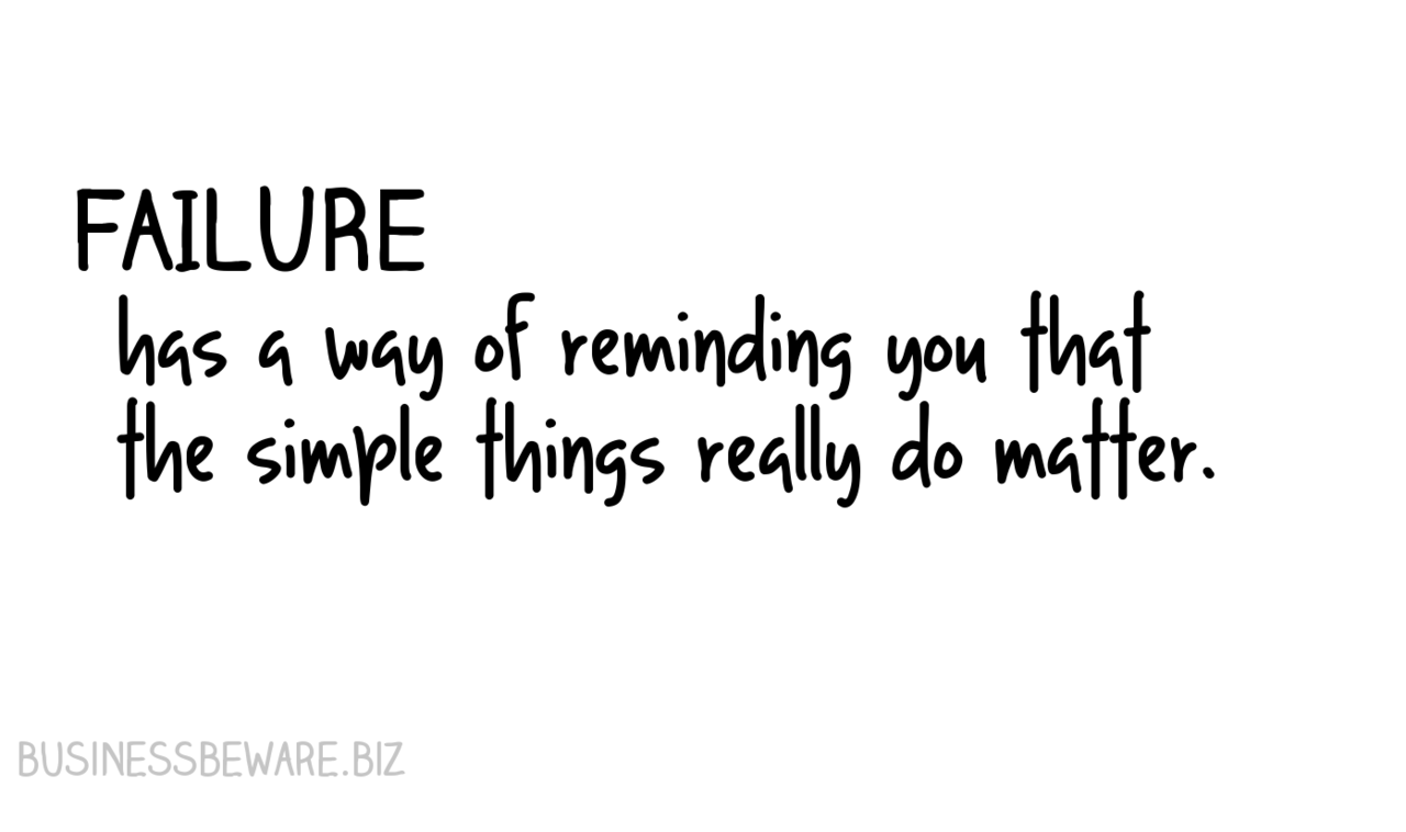 Failure has a way of reminding you about the simple things.