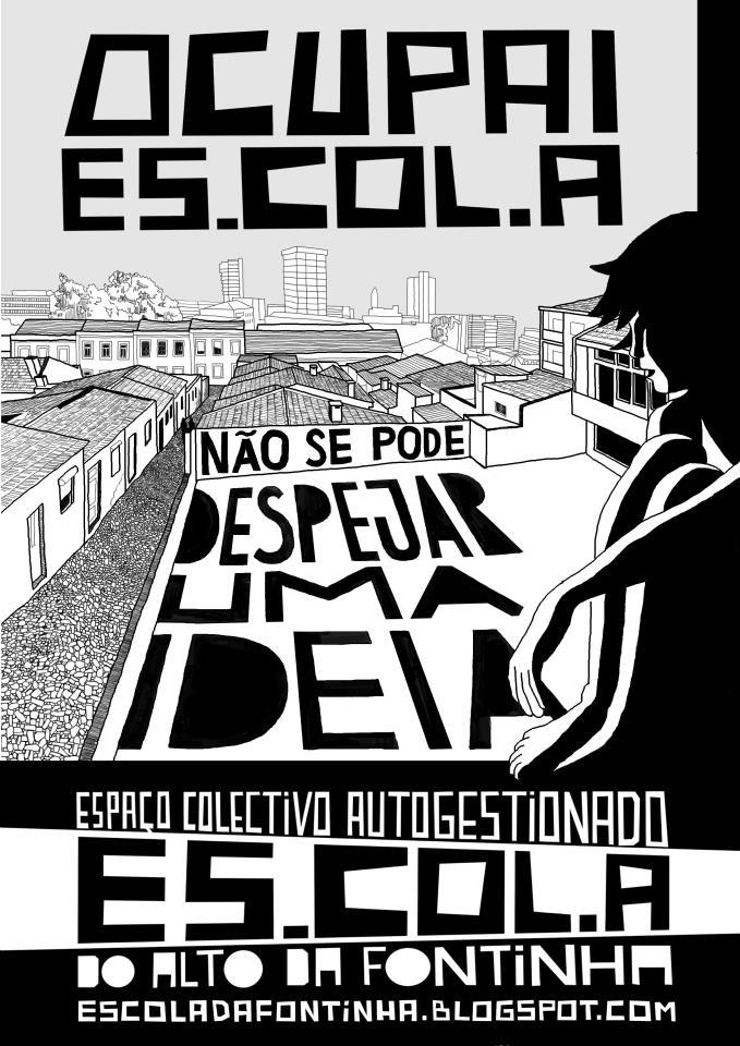 """Occupy Es.col.a - You Can't Evict an Idea"" by Gui Castro Felga.  Today is a bad day to be a citizen of Porto. Heavily armed police forces forcefully evicted Es.col.a ('School'), a previously abandoned and derelict midtown elementary school that for the last year has been successfully occupied and served as an impromptu community center for the Fontinha neighbourhood, in an old and impoverished part of Porto. Truth be told, I only visited once, and ended up spending a pleasant afternoon in the schoolyard, helping with the sorting and testing of old computers that had been donated, so that a public computer center could be set up. I did enjoy thinking such a thing could exist and work out.  City officials, of course, always maintained such an occupation was illegal, even going as far as making the absurd claim the school was ""private City property"". In fact, the legality of the occupation is highly contentious, as it is public property (so it's not the same as occupying one's house, at all), and what's intolerable is City Hall's claim, which is, in my humble opinion, such a serious misinterpretation of what 'City property' means that it should be grounds for immediate resignation (if our beancounter of a president Rui Rio and their lot had any shame, that is). The truth is, City Hall - for eleven years in the hands of right-wing conservatives - just can't allow a successful community occupation to exist. They just couldn't handle the recent good press about Es.col.a, as the whole concept of communities making stuff is against the Coalition's political dogma. They'll rather leave the School unoccupied and falling to pieces for decades - something certainy speeded up by today's wanton destruction perpertrated by the police and city firemen (a flourish of Farenheit 451 WTF-ness). Or perhaps they'll open it once a year, allowing Time Out Magazine or some other brand to throw a lavish party there without having to clean up afterwards - and for that, there will be talk of 'innovation' and 'entrepeneurship', the same vocabulary so throughly denied whenever poorer people are in charge.  In a decent democracy, City Hall, Police and Fire Brigade officials would resign or be impeached because of their willing destruction of public property. In a liberal kleptocracy, empoverished people who see their safety nets sacrificed every day in the altars of Free Market just try to set themselves on fire.  More updates here."