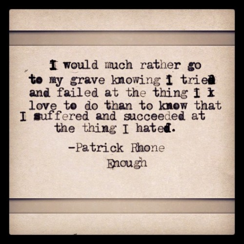 I would much rather go to my grave knowing I tried and failed at the think I love to do thank to know that I suffered and succeeded at the thing I hated - Patrick Rhone on The Enough Podcast  (via Aaron Curtis)