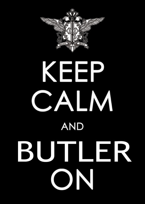 "Grammatically yes, you are correct. The term butler is only a noun, not a verb. Buttle is the verb that describes the act of someone who works or serves as a butler. You get a gold star, somewhere in your background you have a grammar teacher that is very happy that you were paying attention. ^_^ But stylistically we think ""BUTLER ON!"" is more fun. MMM, or perhaps Keep Calm and Sebastian On. That could work. *ponders the mysteries of that, and the universe* neocloud9:  blackbutlerofficial:  Words to live by.   Wouldn't it be ""buttle"" on? ;)"