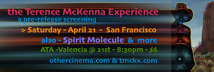 The Terence McKenna Experience- a pre-release screening with the artist. please invite Bay Area friend and elves- Saturday - April 21 @ ATA/Other Cinema 992 Valencia @ 21st - San Francisco-94110 8:30pm-$6  Ken Adams - aka Rose X/BigSoma, unveils his electronic montage/film  with and about the rogue intellectual/psychedelic visionary, Terence McKenna. You will experience a multi-temporal cascade of imagery, ideas, and mesmerizing music. Come resonate.  Supporting this hallucinatory homage,  > Mitch Schultz' DMT: The Spirit Molecule, with Erik Davis, Ralph Abraham, Alex Grey, et al. > Goldwave (Cyrus Tabar, Shemoel Recalde, Josh Roberts) with its ravishing A/V synthesis.  > & come early for Jordan Belson, the Whitney Brothers, and the Dream Machine.
