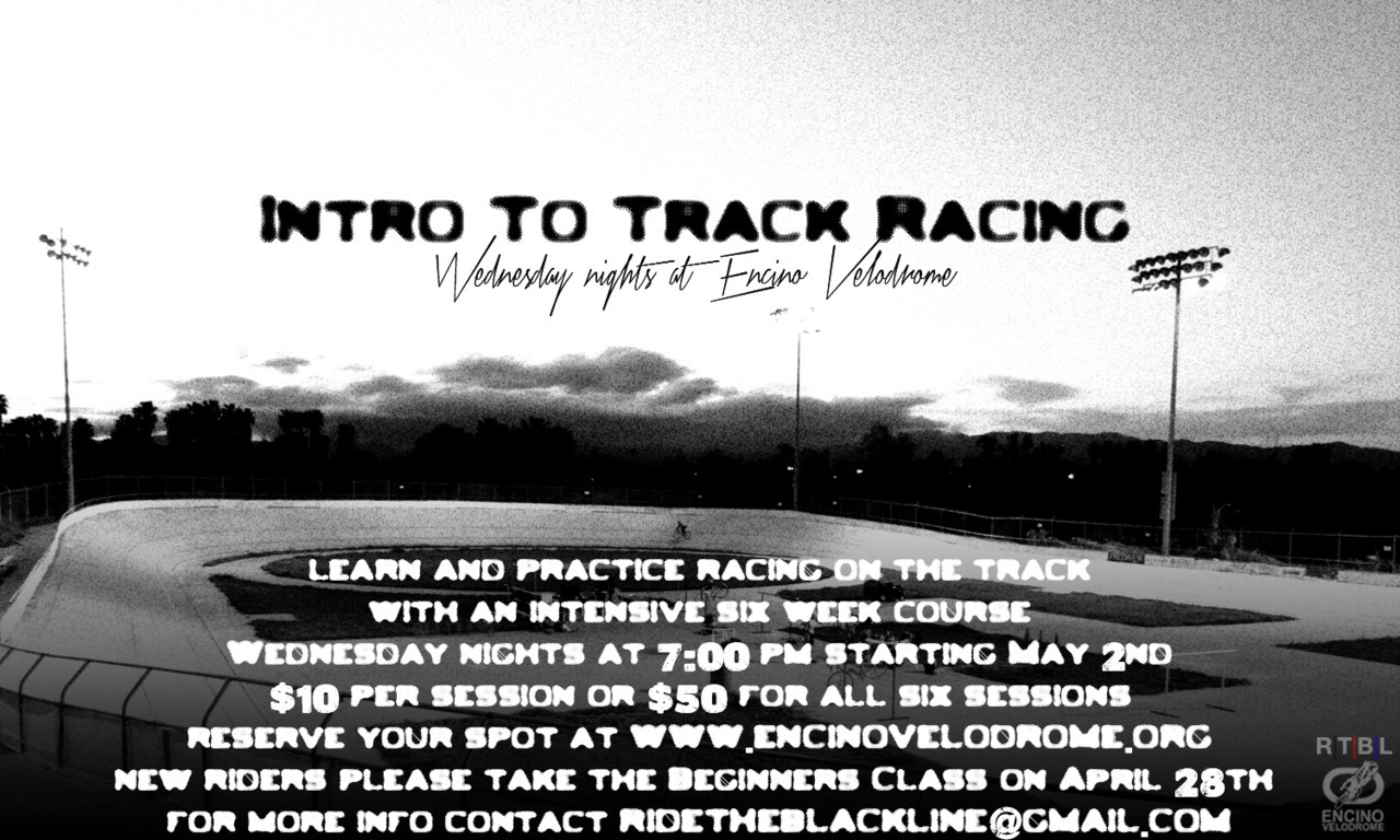 INTRO TO TRACK RACING BEGINS MAY 2nd   With the 2012 Summer Race Series a couple months away, we got time for one more round of our infamous Intro To Track Racing course at Encino Velodrome.  The course is six Wednesday night sessions from 7pm to 10pm starting May 2nd through to June 6th.  If you are interested in racing the Summer Race Series this year, then I highly suggest attending.  The program is perfect for novice track riders who wish to learn the rules of different track events as well as experienced racers who want to stay in top form. Each night we'll focus on a different track racing event or discipline.  First we learn the rules and strategies of the race and then riders get on the track and give it a go.  Encino Velodrome has one of most welcoming atmospheres in the track scene so if you are stoked on racing but a little bit intimidated to hit the banks, this is the perfect course for you.  Plus lots of advanced riders attend the Wednesday night sessions and they always have good tips to share with the noobs.  Speaking of noobs, if you haven't ridden on the track before, you MUST complete the Encino Velodrome Beginner's Class prior to taking this course. The next class is on Saturday April 28th at noon.  Do it!  So how much?  Each Intro To Track Racing session is ten bucks (so bring cash) or you can pre-pay all six sessions for only fifty bucks.  Just smack that Paypal button below (by the way, ALL the money goes straight to Encino Velodrome, a non-profit organization).  Pre-paid riders are also invited to attend an additional Wednesday night training session for FREE on either April 25th, June 13th or June 20th.  That's seven sessions for fifty bucks— what a deal!     Feel free to CONTACT ME with any questions, concerns or suggestions.