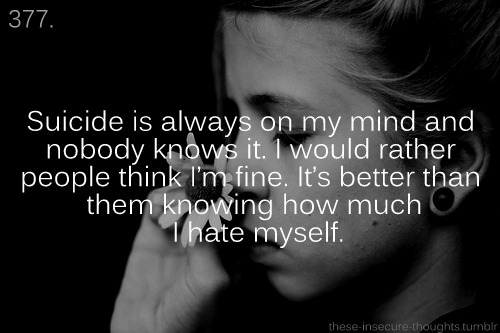 "these-insecure-thoughts:  377. ""Suicide is always on my mind and nobody knows it. I would rather people think I'm fine, it's better than them knowing how much I hate myself."" – Anonymous"