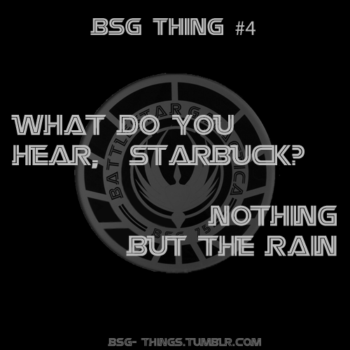 "BSG Thing #4 - ""What do you hear, Starbuck?"" ""Nothing but the rain."""