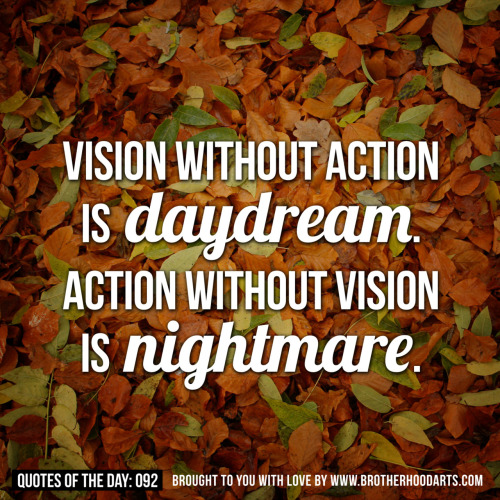"Quotes Of Day: 092: ""Vision without action is daydream. Action without vision is nightmare""Get 5% DISCOUNT of any items on deenify.com when you share/reblog/retweet this post. Obtain your coupon by submitting your details here : http://bit.ly/coupon-redeem"