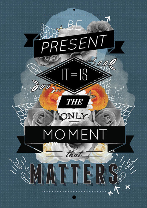 Be present it is the moment that matters