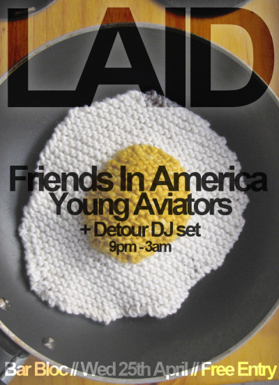 "laidglasgow:  LAID feat Friends in America + Young Aviators + Detour DJs 9pm-3am. Wednesday 25th April. Bar Bloc. FREE.  We don't have any friends in America, or any friends at all for that matter, so it is very nice to have FRIENDS IN AMERICA, a band who are friends, but not in America. YET. If their rise and rise in Scotland is anything to go by, they'll be crossing over stateside in nae time at all. We first played host to these guys-and-a-girl last year at MILK, where they impressed with beautiful harmonies and perfectly rounded pop songs. Now, fate has been kind to us, and they grace us with their presence again. This will be the band's LAST gig with the very lovely/talented Siobhan Wilson, so we hope you can join us to give her a good send off!www.facebook.com/friendsinamerica""Friends In America are going to blow people away."" – Favourite Son""My favourite new Scottish band of 2011."" – Pop Cop""Beautiful post rock, atmospheric and heartfelt vocals. Oh and silly faces."" - Ally McCrae, BBC Radio 1YOUNG AVIATORS cannot be trusted with aircrafts, but give them an instrument and they'll make magic happen. Hailing from Ireland but living in Glasgow, this is another band that absolutely blew MILK's socks off (on Halloween - and dressed as priests, no less), and we can't wait to welcome them back.www.facebook.com/youngaviatorsAlly McCrae (aff BBC Radio 1) and David Weaver of Detour will be providing the tuuunes till 3am. And it's all for FREE like bicycles that haven't been properly secured."