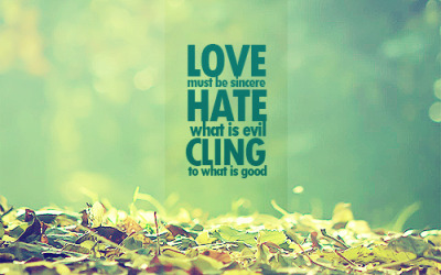 """Love must be sincere. Hate what is evil; cling to what is good."""