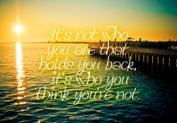 """It's not who you are that holds you back, it's who you think you're not."" requested by lrc284"