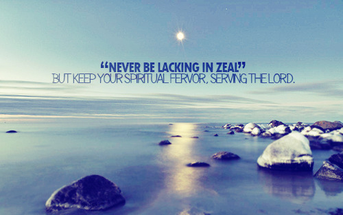 """Never be lacking in zeal, but keep your spiritual fervor, serving the Lord."""