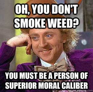 you must be a person of superior moral caliber  Don't get offended.