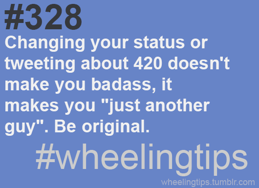 "#328. Changing your status or tweeting about 420 doesn't make you badass, it makes you ""just another guy"". Be original. #wheelingtips"