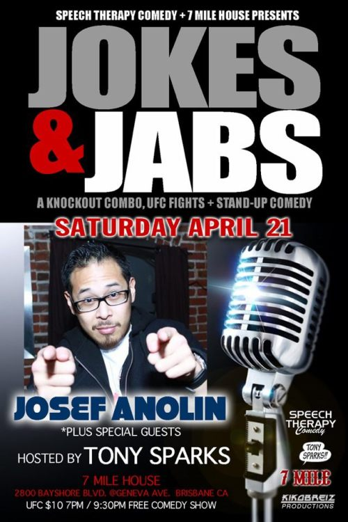 "4/21. Jokes + Jabs (UFC/Comedy) @ 8 Mile House. 2800 Bayshore Blvd. Brisbane. 10PM. Free. Featuring Josef Anolin, Rudy O., Andrea Almario, Shanti Charan, Dennis Cummings, Sam Meeker and Mean Dave. Hosted by Tony Sparks. $10 for UFC @ 7PM.  [Jon ""Bones"" Jones vs. Josef ""Funnybones"" Anolin]"