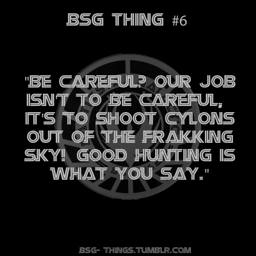 "BSG Thing #6 - ""Be careful? Our job isn't to be careful, it's to shoot Cylons out of the frakking sky! Good hunting is what you say."""