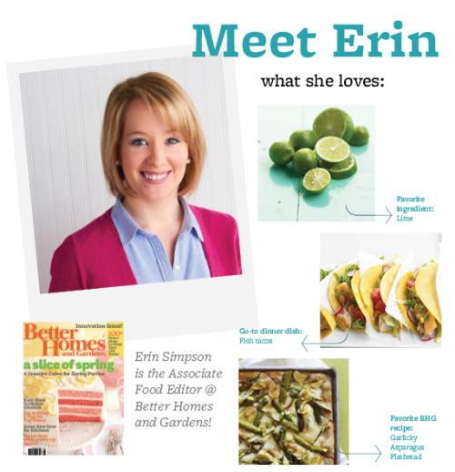 Meet Erin Simpson!  Favorite Ingredient: Lime Go-To Dinner Dish: Fish Tacos BHG Recipe You'd Recommend: This is hard! Garlicky Asparagus Flatbread Must-Have Kitchen Accessory: A set of knives given to me by my grandmother  Favorite Person To Cook For: My fiancé, Sam—he's willing to try anything Dish You're Most Proud Of: My biscuits Salty Or Sweet: Salty Best Part Of My Day: Going to taste panel to taste and discuss upcoming recipes