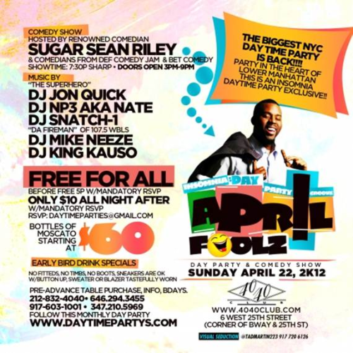 "[DAY PARTY] Insomnia  Admission: FREE with RSVP RSVP  to THEDAYPARTY@DJJONQUICK.COM 40/40 NYC, located at 6 West 25th (corner of 25th and Broadway) Sunday, April 22, 2012 | Doors open 3-9pm Comedy Show: 7:30p Sharp  Where Else Can You Party at One of NYC's MOST EXCLUSIVE VENUES… With Lower Manhattan's BIGGEST DAYTIME PARTY  MOVEMENT THE INSOMNIA GROUPS  SEXY & MATURE Party Crowd  DAY PARTY & COMEDY SHOW Doors Open 3p -9p  EVERYONE FREE ALL DAY!!!! (RSVP Mandatory for FREE Admission)  Call/Text: 646.645.8965 or RSVP to clydesdalesinc@gmail.com  All-Star DJ Line Up:  ""The Superhero"" DJ Jon Quick  The Top 20 Mixtape King DJ Mike Neeze  * DJ NP3 aka Nate * DJ King Kauso &  Guest DJ ""Da Fireman"" DJ Snatch 1 of WBLS  This Month We have an ALL STAR COMEDY SHOW hosted by SUGAR SEAN RILEY featuring comedians from BET Comic View & DEF Comedy Jam  (Show Time 7:30p Sharp)  Come Party, Laugh and Network with a Mature Crowd…  Day Time Party Groove Vol. 4 The April Fool's Comedy Show/Day Party  KITCHEN OPEN ALL DAY  DRINK SPECIALS TILL 5PM  MOSCATO BOTTLE SPECIALS STARTIN AT $60  RAFFLES & GIVEAWAYS ALL NIGHT For Pre-Advance Room & Bottle Reservations  * Celebrate a Birthday/Theme Party* Corporate Events  (PREMIUM BOTTLE(S) PURCHASE MANDATORY FOR ROOMS)  (Minimum Bottle Purchase Required, Inquire Within)  *Admission at Doorman's Discretion.  **THIS PARTY FILLS UP EARLY EARLY ARRIVAL IS STRONGLY SUGGESTED"