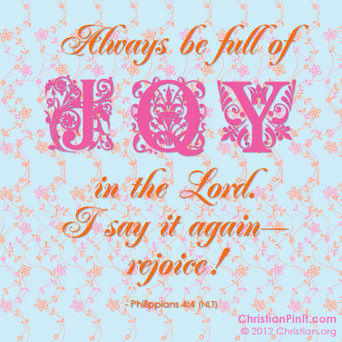 """Always be full of JOY in the Lord.  I say it again - rejoice!"" - Phil. 4:4 Daily Bible Verse via ChristianPinIt.com"