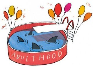 Welcome to the big kid pool. What are the sharks in your 'adulthood' pool? Your job? Loans? That competitive friend? Your family? Or something else entirely?  jarrettmoreno:  GROWING UP