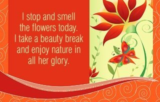 I stop and smell the flowers today. I take a beauty break and enjoy nature in all her glory.~ Louise L. Hay