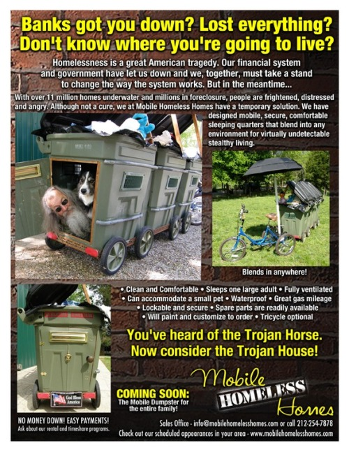 "Via laughingsquid:  Mobile Homeless Homes, A Trojan House & Outraged Homeless Muppets Are Planning To Converge on Goldman Sachs  My coworker told me a story yesterday as we watched a spring downpour. Early last spring, a woman was sleeping/living under a stairwell in Saskatoon, all bundled up in her winter parka. The maintenance of the building or the city workers were pressure washing the building and the sidewalk and didn't notice her (or they did) and doused her and all the possessions she had. She arrived at the Salvation Army just looking so utterly defeated. Many people experiencing homelessness chose not to burden others or are embarrassed. Some can't get funding to stay at an emergency shelter and can't afford it themselves. But when a person is completely drenched they have to try to find better shelter because the combination of being wet and cold will kill you in your sleep. This Mobile Homeless Home advertisement is actually an art project but also a protest piece. For some people this is the safest place they would be able to sleep at night. Edit: My GM informs me they actually use these type of things in Oregon and California, tents which can be transported in a cart. ""There they see it as innovation"". Apparently they are popular in tent cities as well."