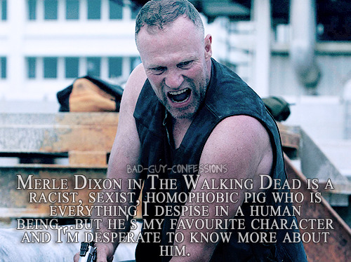 "bad-guy-confessions:  ""Merle Dixon in The Walking Dead is a racist, sexist, homophobic pig who is everything I despise in a human being…but he's my favourite character and I'm desperate to know more about him.""  I have feeeeelings about this.  I want Merle to come back just to a) see how badly he fucks everyone up emotionally, 2) watch him make people bleed, one way or another, and Tri) ends up doing something so self-sacrificial and pure (possibly right before dying) that everyone's soul gets ripped right out of their nostrils.  And I want him to be a total douchebag the entire time. I'm not asking a lot.  Really."