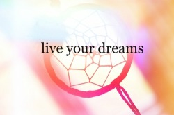 Life is short. Live your dreams. :)