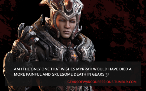 "gearsofwarconfessions:  ""Am I the only one that wishes Myrrah would have died a more painful and gruesome death in Gears 3?""  FUck that biatch!"