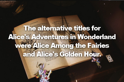 → Alice in Wonderland facts: fact #14The alternative titles for Alice's Adventures in Wonderland were Alice Among the Fairies and Alice's Golden Hour.