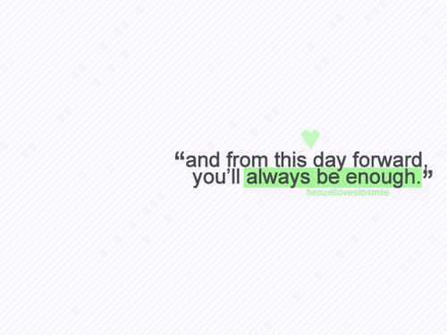 bestlovequotes:  From this day forward, you'll always be enough | FOLLOW BEST LOVE QUOTES ON TUMBLR  FOR MORE LOVE QUOTES