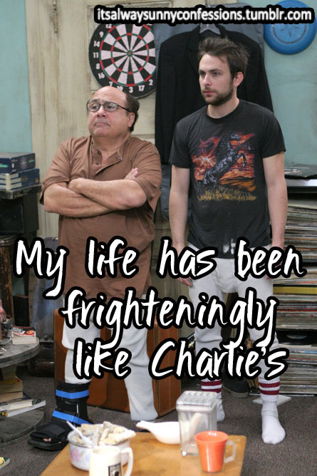 """My life has been frighteningly like Charlie's: terrible clothes, terrible living arrangements, my friends think I may be wrong in the head, I spent years in love with a girl who ended up hating me, I even wear torn t-shirts and long johns."""