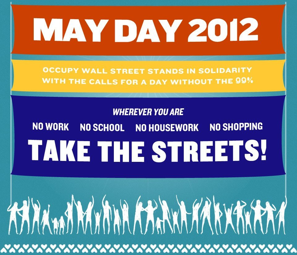 May Day Directory: Occupy General Strike In Over 115 Cities  While American corporate media has focused on yet another stale election between Wall Street-financed candidates, Occupy has been organizing something extraordinary: the first truly nationwide General Strike in U.S. history. Building on the international celebration of May Day, past General Strikes in U.S. cities like Seattle and Oakland, the recent May 1st Day Without An Immigrant demonstrations, the national general strikes in Spain this year, and the on-going student strike in Quebec, the Occupy Movement has called for A Day Without the 99% on May 1st, 2012. This in and of itself is a tremendous victory. For the first time, workers, students, immigrants, and the unemployed from over 115 U.S. cities will stand together for economic justice. See below for what we believe to be the most comprehensive list yet compiled of cities where Occupy May Day events are being planned, as well as other resources. Note: This is a living document. Check back for updates! If you have any additional events, please let us know in the comment section of this article. You are encouraged to share this page in as many ways as possible! General Resources 6 Ways to Get Ready for the May 1st GENERAL STRIKE Why And How To Strike On May Day Global Facebook Event Follow on Twitter: @OWSMayDay | @OccupyGenStrk | @StrikeEverywher | @OccupyGenStrike | #M1GS | #GeneralStrike | #MayDay MayDaySolidarity2012 StrikeEverywhere.net May Day Legal Fund May Day Fund NYC WhyIStrike.tumblr.com HowIStrike.tumblr.com MayDayGallery.tumblr.com Key City-wide May Day Sites New York City - MayDayNYC.org Bay Area, California - StrikeMay1st.com Chicago - ChicagoSpring.org/May1 Southern California - OccupyMay1st.org Seattle - May1stSeattle.org Find a nearby city with planned actions:  http://occupywallst.org/article/may-day/