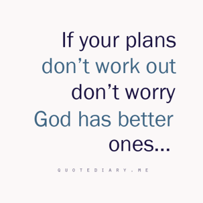 God has better plans for me…