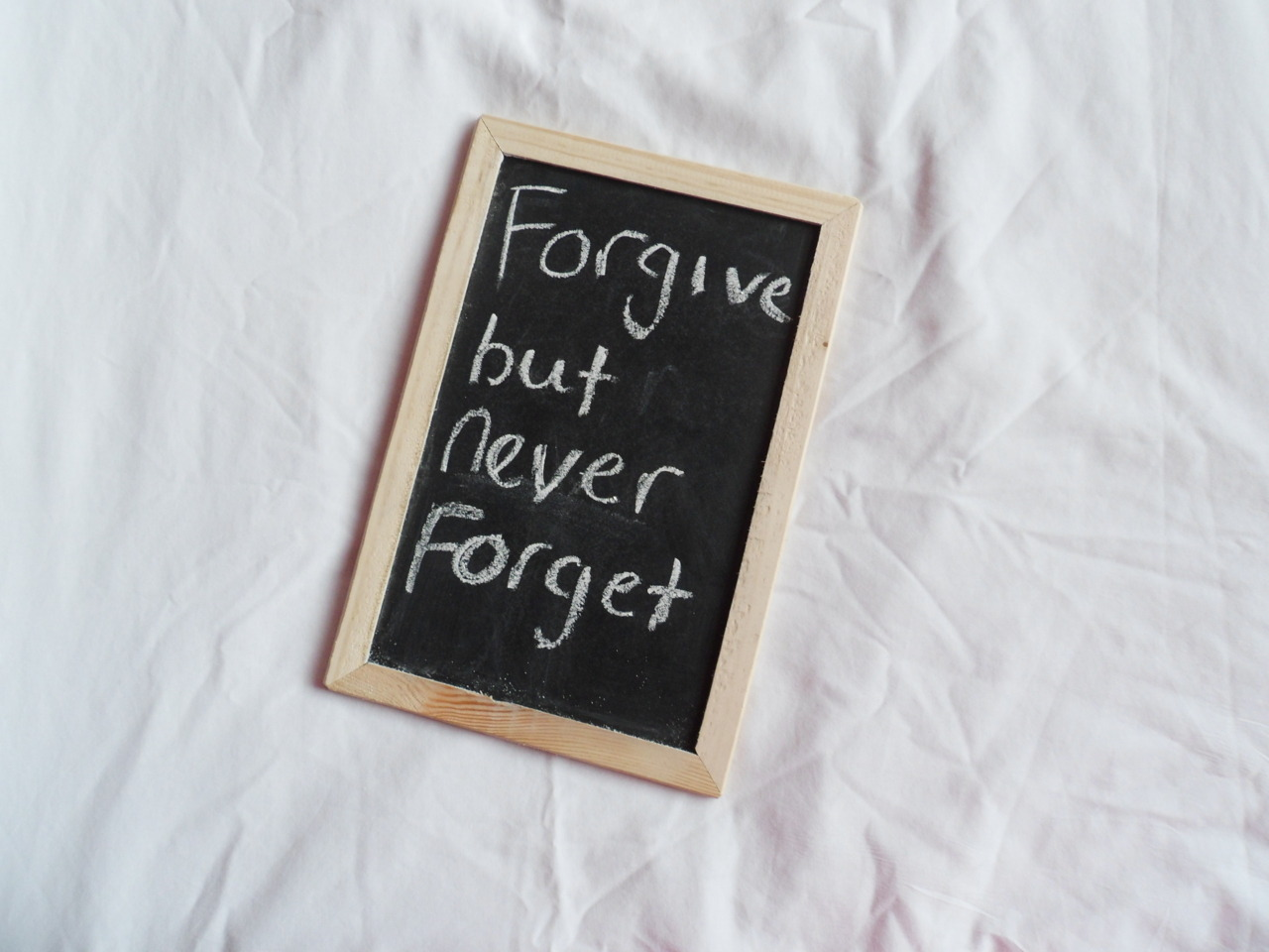 Always for give but never forget Live from your mistakes, but never regret