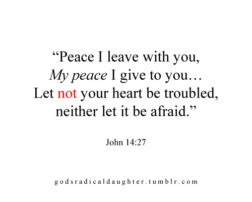 godsradicaldaughter:  Jesus left you HIS peace. He told you to NOT let your hearts be troubled. Ever. Isn't this a sufficient rebuke to each one of us? No matter what the world may throw at us, whatever may be our circumstance, we must NEVER let our hearts be troubled. We must not be overtaken by our fears, worries and doubts. Our Savior, apart from giving us His love, gave us His peace. He gave us His assurance and confidence that whatever may happen, we should not be rattled by our surroundings. It's because we have Him, beloved. He knew He was powerful enough to not disappoint your peace and faith in Him. He knew He would never leave you. He knew that you will always be amply supplied and provided for here in this world because of Him. If Jesus knew, you have to trust Him. Be confident in this promise. Stand by this statement. Jesus wants you to stop worrying because you have no reason to. His peace is with you, beloved. He gave you His word. Never will I leave you, nor forsake you. He wants you to be confident of His love, to be assured, and to be calm through the days of your life, because He WILL fulfill His promises. He WILL give you an abundant and full life. He WILL relieve you from anything you are experiencing now. Be at peace, not because of what you see, but because of who your Savior is.