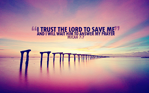 """But I trust the Lord God to save me, and I will wait for him to answer my prayer."""