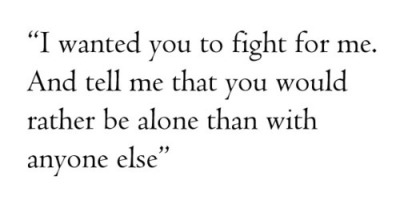 """I wanted you to fight for me. And tell me that you would rather be alone than with anyone else."""