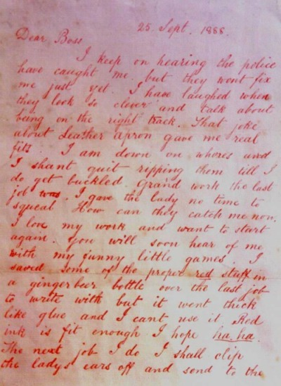 "wasbella102:  A letter from Jack the Ripper (the original spelling and grammatical errors are here preserved):  ""Dear Boss I am down on whores and I shant quit ripping them til I do get buckled. Grand work the last job was. I gave the lady no time to squeal. How can they catch me now. I love my work and want to start again. You will soon hear of me with my funny little games. I saved some of the proper red stuff in a ginger beer bottle over the last job the write with but it went thick like glue and I cant use it. Red ink is fit enough I hope ha ha. The next job I do I shall clip the ladys ears off and send to the police officers just for jolly wouldn't you. Keep this letter back till I do a bit more work, then give it out straight, My knife's so nice and sharp I want to get to work right away if I get a chance. Good Luck. Yours truly Jack the RIpper Dont mind me giving the trade name."""
