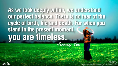 As we look deeply within, we understand our perfect balance. There is no fear of the cycle of birth, life and death. For when you stand in the present moment, you are timeless.— Rodney Yee