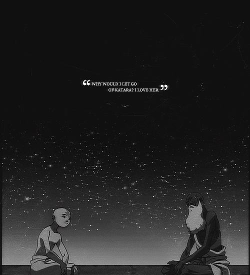 Aang: Why would I let go of Katara? I… I love her!  Guru Pathik: Learn to let her go. Or you cannot let the pure cosmic energy flow in from the universe. Aang: Why would I choose pure cosmic energy over Katara? How could it be a bad thing that I feel an attachment to her?