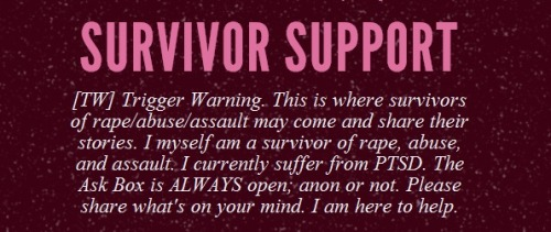 Survivor Support From the blog's description: [A blog] for survivors of rape/abuse/assault to come and share their stories […] The Ask Box is ALWAYS open; anon or not.