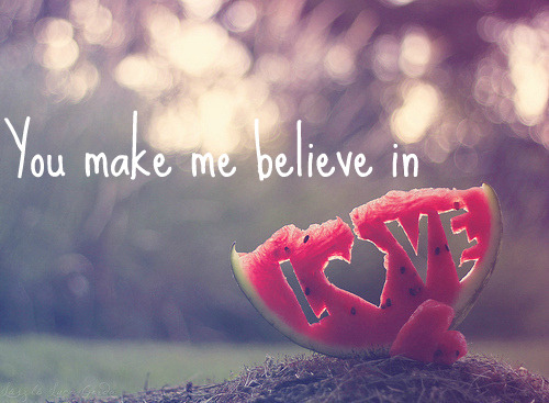 You make me believe in LOVE.