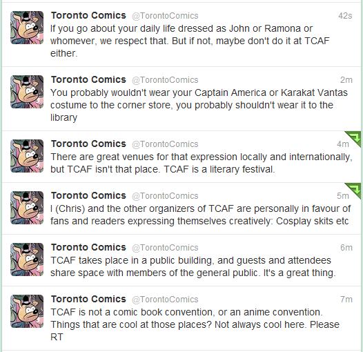 timeendshere:  itkeepshappening:  Read bottom-to-top, ignoring that Karkat typo. This is a message to YOU, Homestuck fandom! There were a bunch of cosplayers at last year's TCAF, and the fandom is bigger since then. Please behave. TCAF is not a convention.  More tweets at the official TCAF twitter account.  Okay, this is mostly directed to Toronto and Ontario!stuck groups. I know there has been debate about it last year, whether to cosplay or not, even just casual. We can safely say that this is our sign. Wearing shirts is fine, because from what I understand they will be sold at TCAF as well. But limit it to just that. Our groups are massive now, likely 400+ combined. We have to behave.  There are a lot of pretty awesome people there, and we really don't want to act like a bunch of rowdy animals.I know we are all excited to meet Hussie, Jit, and others, but really guys. Use your brain, don't be dumb. Be respectful, and mindful of others. As an Admin of Ontario!stuck I want to make sure that we all try our best to represent the good side of our fandom. Thank you for your time!Also, any one in the groups, please reblog this to get the word around!  I don't see a problem with cosplaying one of the kids/guardians, or a human version of one of the other characters. Shirts are obviously fine, and I don't see wigs and contacts being that big of a deal as long as you look like a human being. As long as someone who doesn't read the comics and doesn't know the characters would not be able to tell you're in a costume, basically.  Other than that yeah, we should respect the wishes of TCAF and not cosplay.  I'll probably be a human!Vriska - and by that I mean the shirt from my god tier costume paired with jeans and regular boots. That's an outfit I would wear to the corner store (and I've worn it to class many times) so I think it's appropriate.  So my adminly two cents is this: If you're unsure whether you can wear it or not, think whether a non-homestuck would know you're dressed up as a character from something. If they would then wear something else. If they wouldn't you're good to go.
