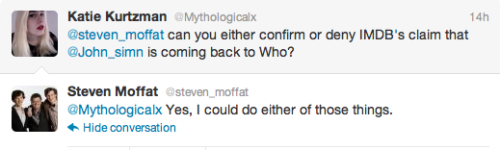 @Mythologicalx: @steven_moffat can you either confirm or deny IMDB's claim that @John_simn is coming back to Who? @steven_moffat: @Mythologicalx Yes, I could do either of those things.  btw, in order to clear a bunch of messages out of our ask box… Please don't believe everything you read on IMDB. Anybody with an account can edit it. In fact, we've submitted our own Series 7 cast change for approval:  Cheers.