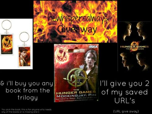 hewhispersalways:  GIVEAWAY:  hunger games key chain, 2 mockingjay pins, tribute book,  a boook any book you want me to buy you & 2 URL that i have saved.  RULES: MUST be following me (hewhispersalways) i dont mean to be greedy or anything but this is for my followers . You must be comfortable with giving me your address.  You can only reblog this 5 times.  But if you follow peetastokenstokatniss & your following me REBLOG AS MUCH AS YOU LIKE    LIKES DO NOT COUNT i'll be shipping this anywhere & the giveaway end MAY 25/26  I will choose my winners at random :) &I'll be messaging my winners ! MAY THE ODDS BE EVER IN YOUR FAVOR !