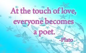 At the touch of love, everyone becomes a poet - Plato