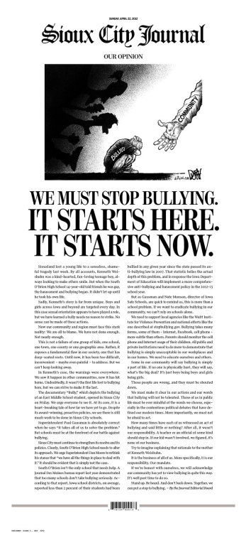 "An Iowa newspaper takes a tough front-page stance against bullying Today's Sioux City Journal devoted their full front page to an editorial about a gay teen who recently committed suicide. On the death of 14-year-old Kenneth Weishuhn, which the paper called ""a kind-hearted, fun-loving teenage boy,"" the paper had this to say: ""This is not a failure of one group of kids, one school, one town, one county or one geographic area. Rather, it exposes a fundamental flaw in our society, one that has deep-seated roots. Until now, it has been too difficult, inconvenient — maybe even painful — to address. But we can't keep looking away.""  A must-read that offers concrete solutions to a major cultural problem; check it out for yourself. (page via Newseum; thanks sarahlee310 for spotting)"