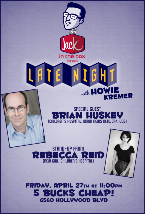 MARK YOUR CALENDARS: JACK IN THE BOX PRESENTS LATE NIGHT WITH HOWIE KREMER IS THIS FRIDAY WITH BRIAN HUSKEY & REBECCA REID! 4/27 11PM $5