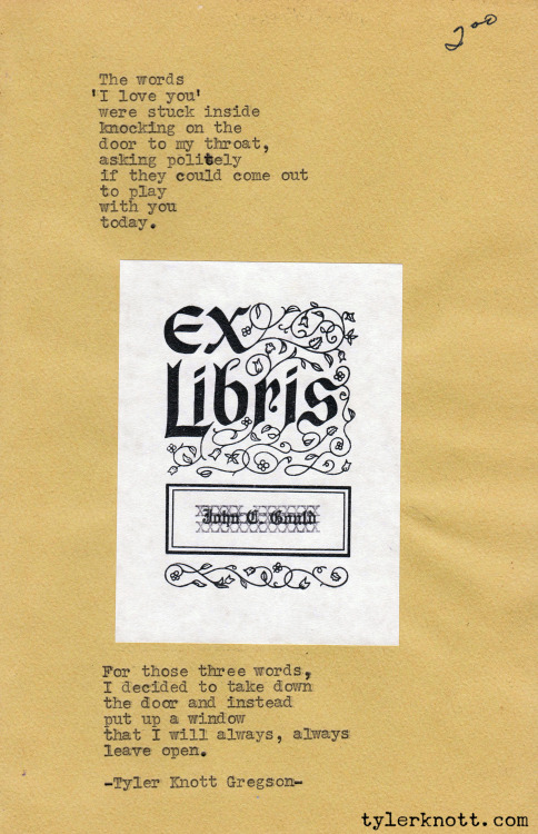 tylerknott:   Typewriter Series #36 by Tyler Knott Gregson The words'I Love You'were stuck insideknocking on thedoor to my throat,asking politelyif they could come outto playwith youtoday.For those three words,I decided to take downthe door and insteadput up a windowthat I will always, alwaysleave open.-Tyler Knott Gregson-
