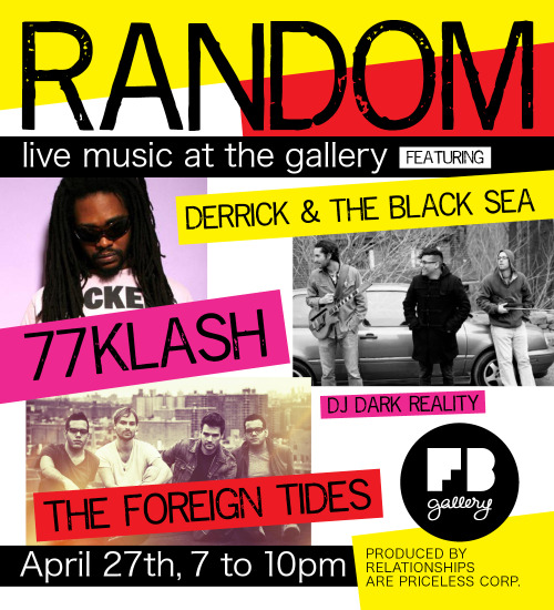 Join us for the first edition of Random, a new musical event at FB gallery, Friday, April 27th at 7pm. Hosted by Derrick B. Harden and with DJ Dark Reality on deck. Take the futuristic ragga dubstep riddims of 77Klash, add the stripped-down dark folk sounds of Derrick and the Black Sea, then stir in The Foreign Tides' rock and roll style with nods to soul, blues, and funk; FB gallery delivers the thrills of unchartered territory. Surrounded by the visuals K-Narf's Yummy Yami exhibit, we give you unrestricted sights and sounds. We give you Random.  21+. A $5 donation is recommended. FB gallery, 368 Broadway #209, New York, NY 10013. 917.495.2457. www.fbgallery.net